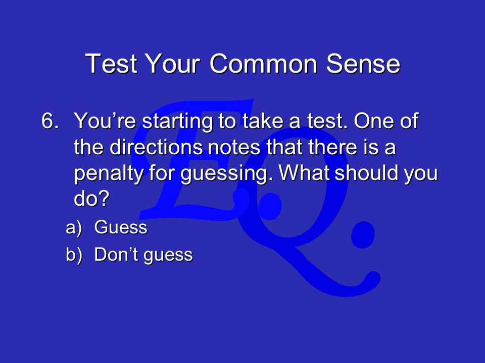 Q. E. Test Your Common Sense 6.You're starting to take a test.