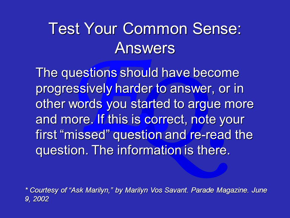 Q. E. Test Your Common Sense: Answers The questions should have become progressively harder to answer, or in other words you started to argue more and