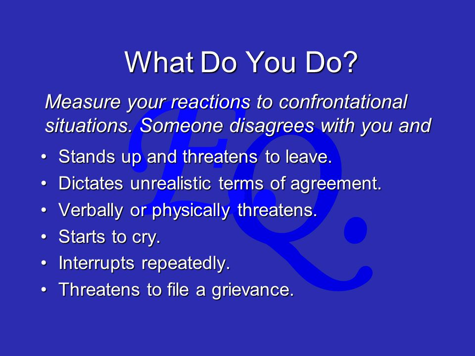 Q. E. What Do You Do. Stands up and threatens to leave.Stands up and threatens to leave.