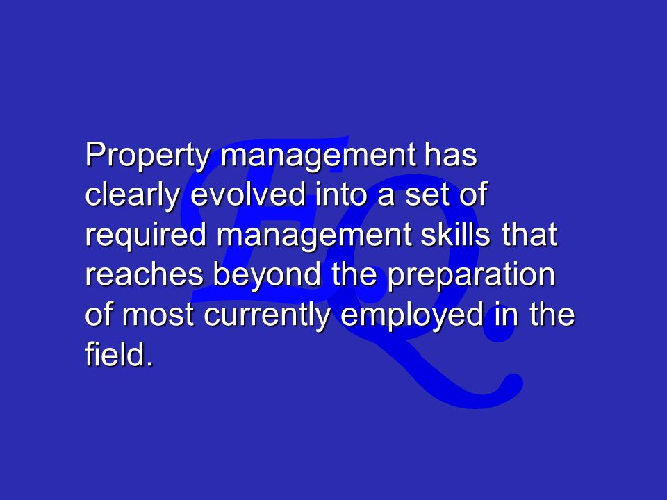 Q. E. Property management has clearly evolved into a set of required management skills that reaches beyond the preparation of most currently employed
