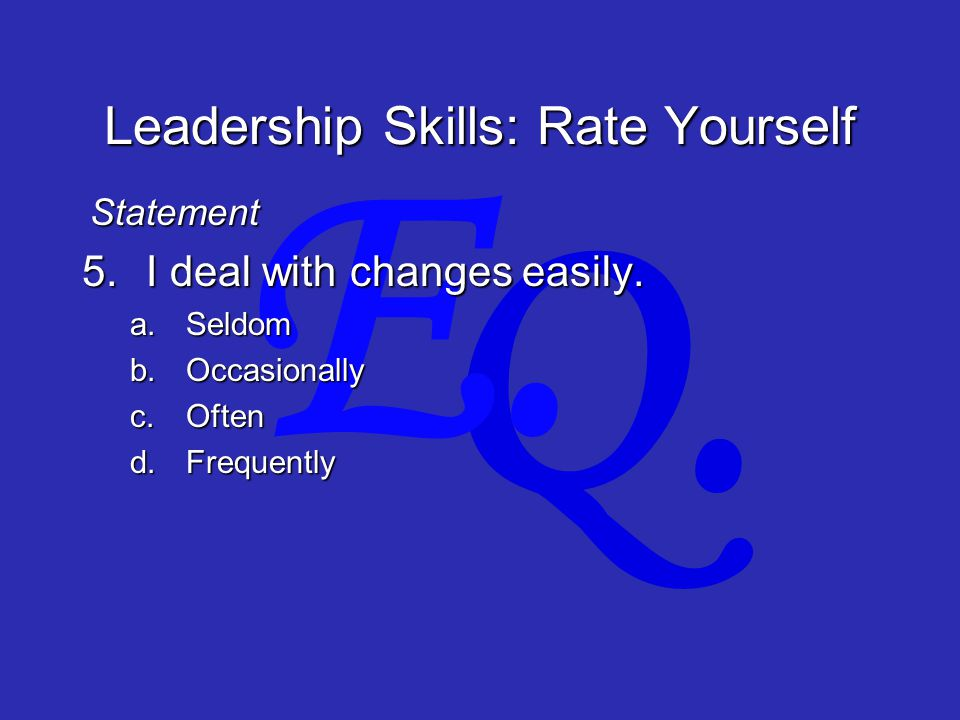 Q. E. Leadership Skills: Rate Yourself 5.I deal with changes easily.