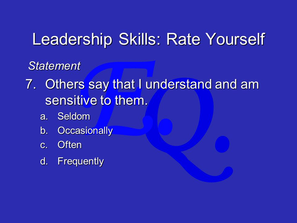 Q. E. Leadership Skills: Rate Yourself 7.Others say that I understand and am sensitive to them.