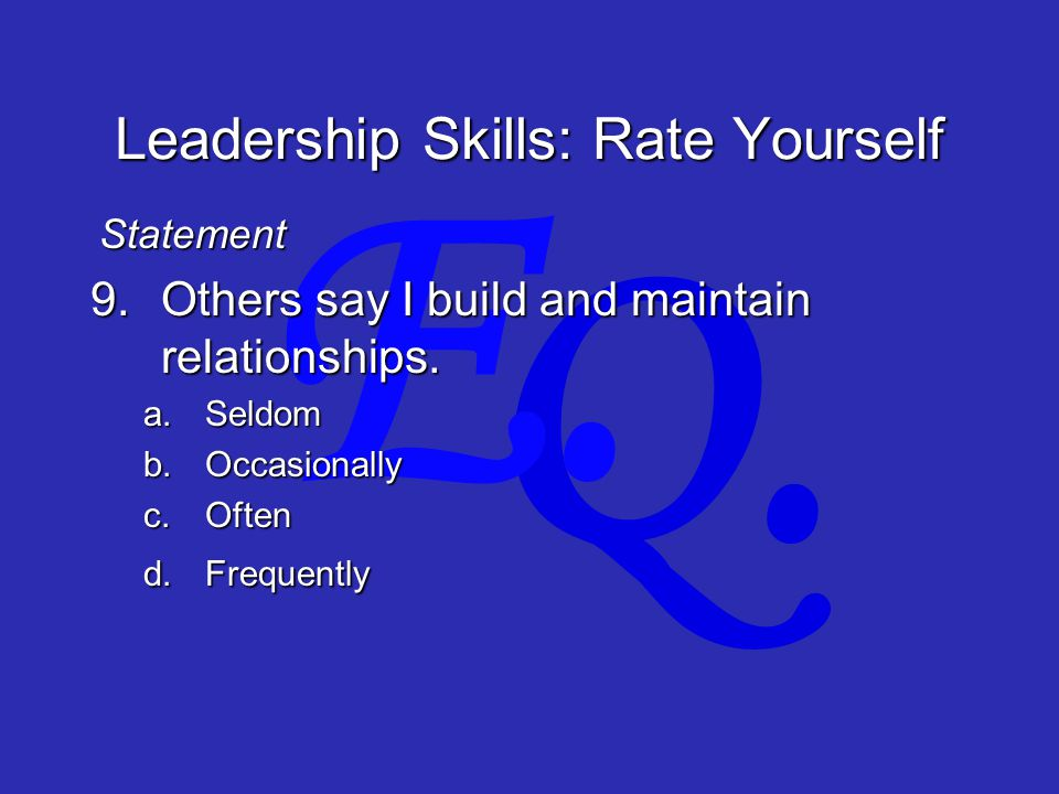 Q. E. Leadership Skills: Rate Yourself 9.Others say I build and maintain relationships.