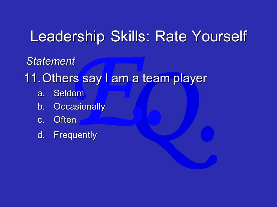 Q. E. Leadership Skills: Rate Yourself 11.Others say I am a team player a.Seldom b.Occasionally c.Often d.Frequently Statement