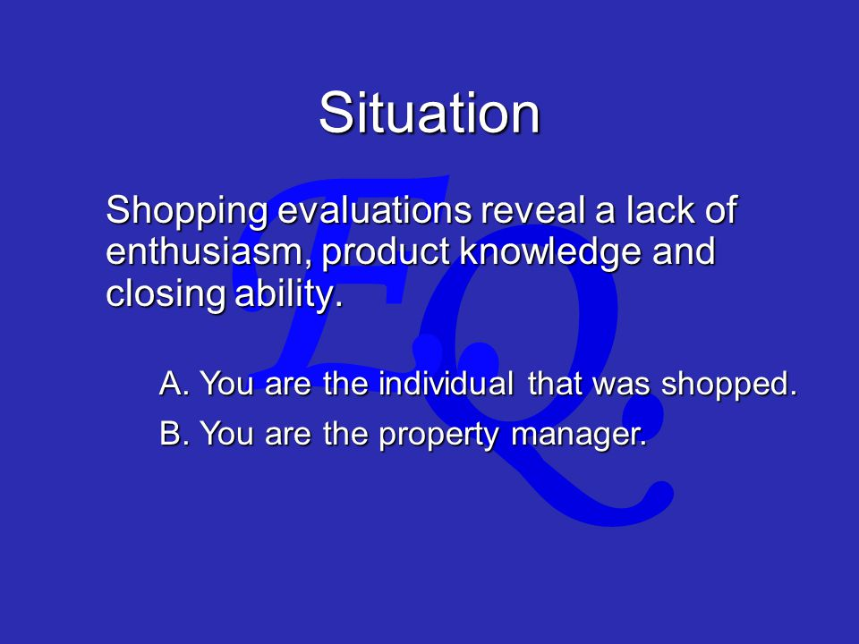 Q. E. Situation Shopping evaluations reveal a lack of enthusiasm, product knowledge and closing ability. A. You are the individual that was shopped. B