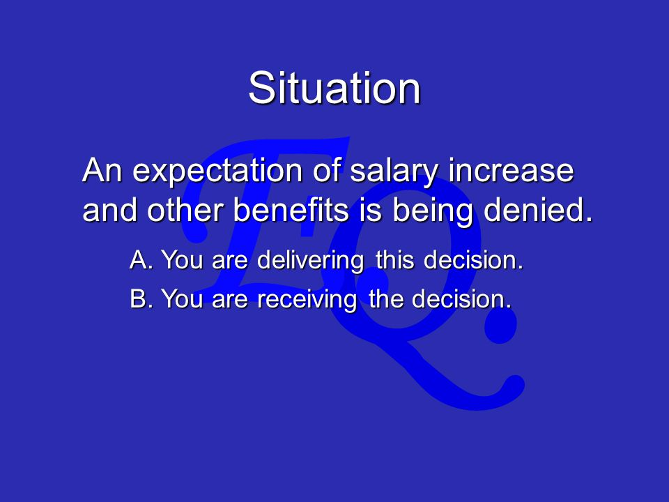 Q. E. Situation An expectation of salary increase and other benefits is being denied.