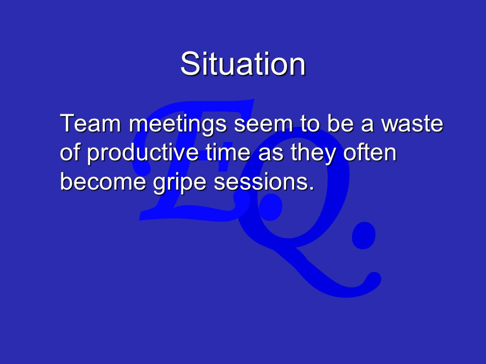 Q. E. Situation Team meetings seem to be a waste of productive time as they often become gripe sessions.