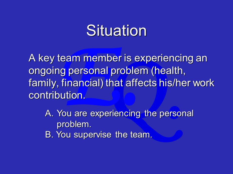 Q. E. Situation A key team member is experiencing an ongoing personal problem (health, family, financial) that affects his/her work contribution. A. Y