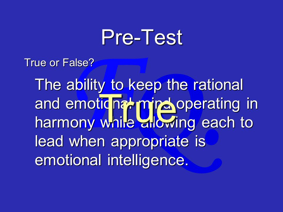 Q. E. Pre-Test The ability to keep the rational and emotional mind operating in harmony while allowing each to lead when appropriate is emotional inte