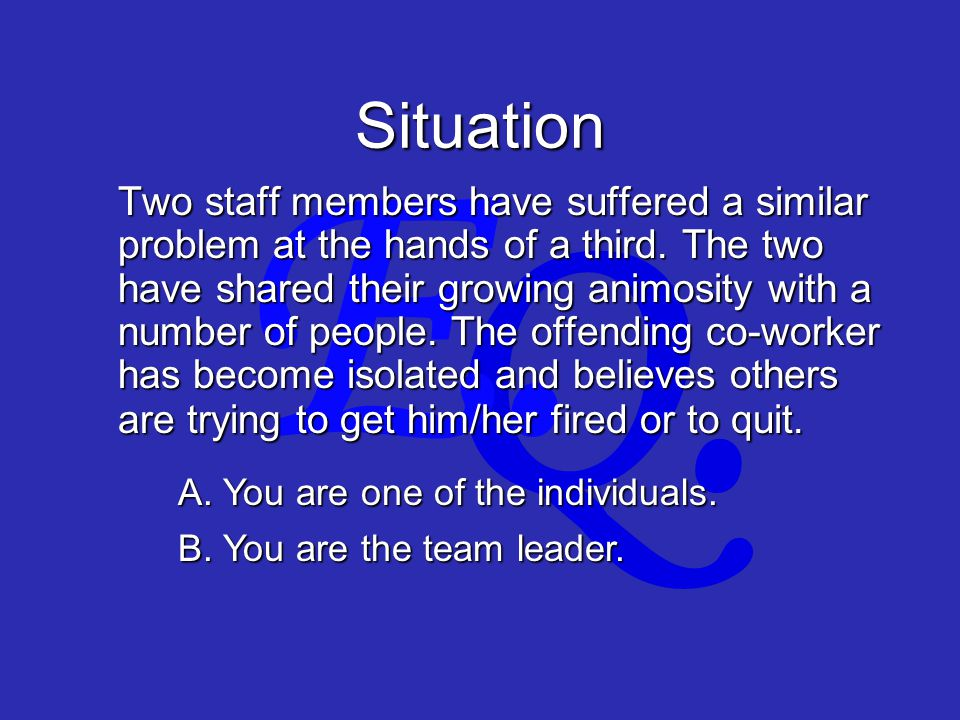 Q. E. Situation Two staff members have suffered a similar problem at the hands of a third.