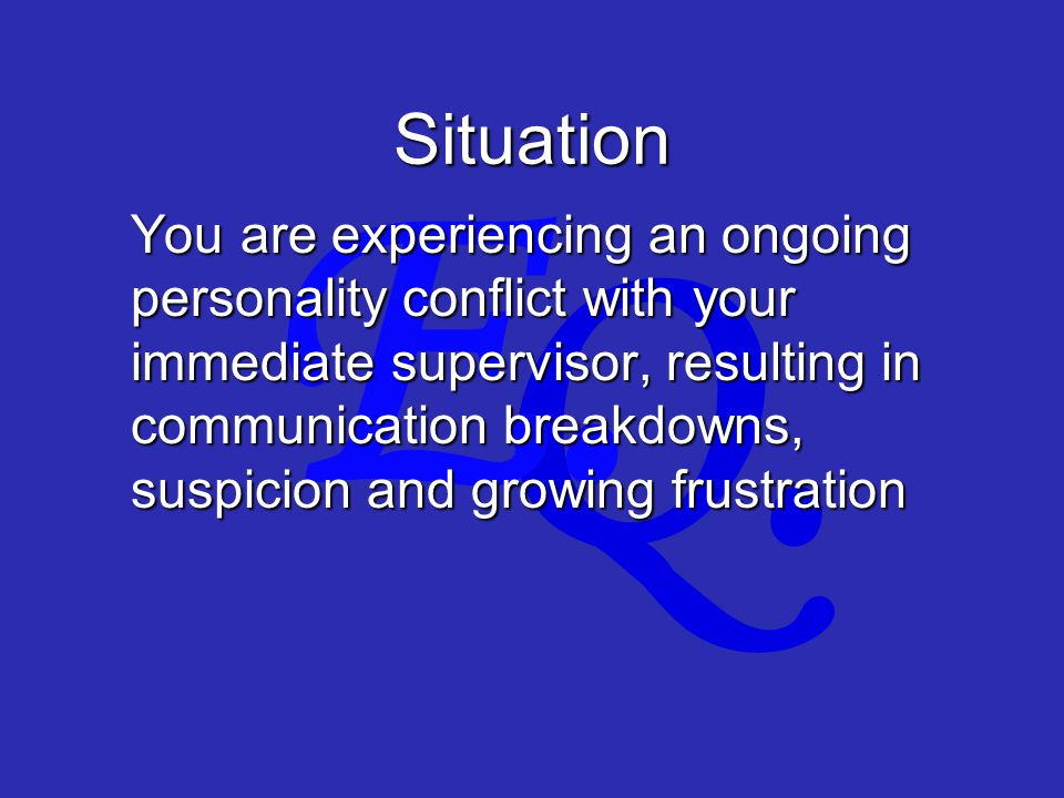 Q. E. Situation You are experiencing an ongoing personality conflict with your immediate supervisor, resulting in communication breakdowns, suspicion