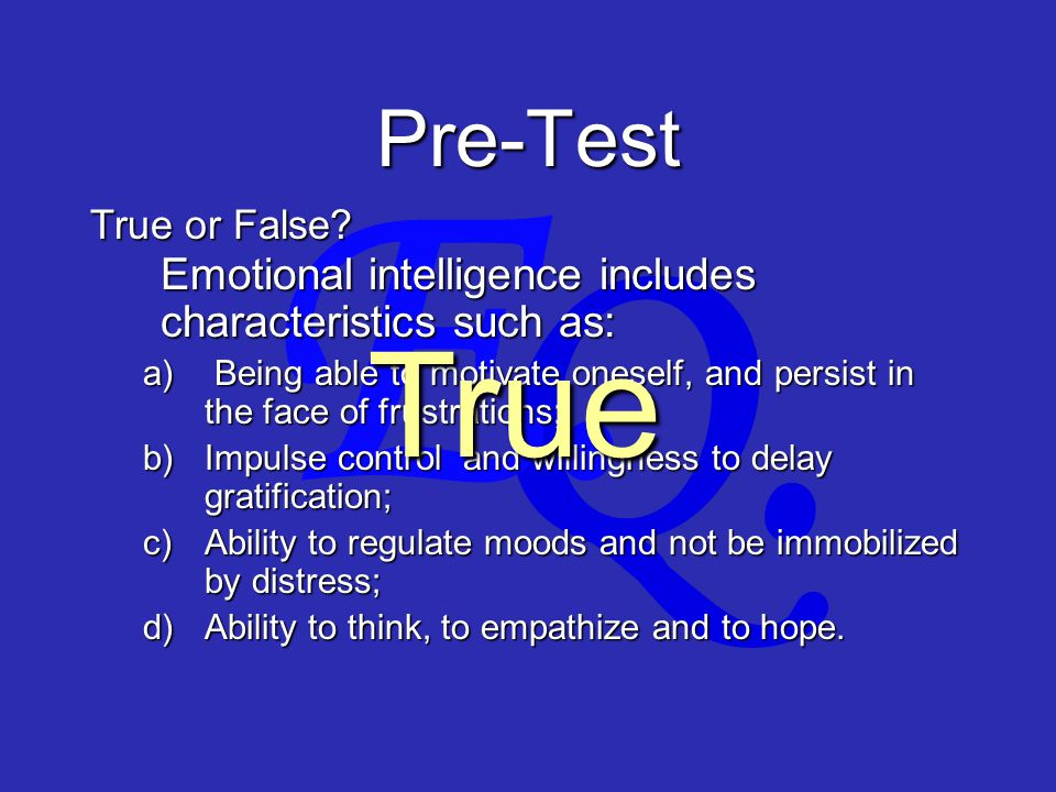 Q. E. Pre-Test Emotional intelligence includes characteristics such as: a) Being able to motivate oneself, and persist in the face of frustrations; b)
