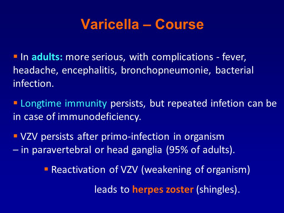 Varicella – Course  In adults: more serious, with complications - fever, headache, encephalitis, bronchopneumonie, bacterial infection.