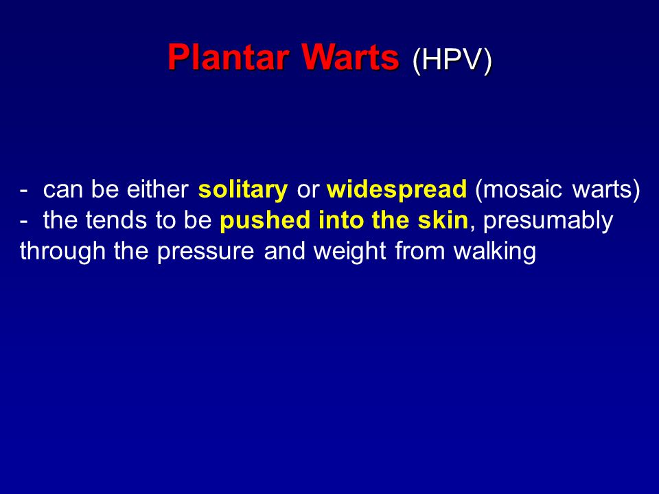 Plantar Warts (HPV) - can be either solitary or widespread (mosaic warts) - the tends to be pushed into the skin, presumably through the pressure and weight from walking