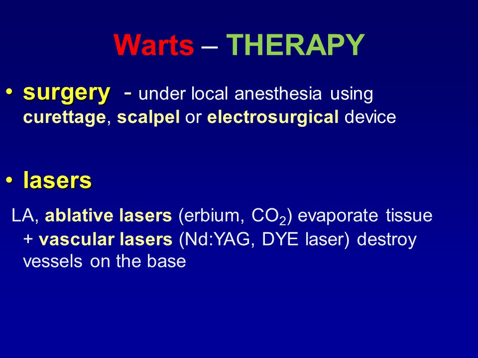 Warts – THERAPY surgery -surgery - under local anesthesia using curettage, scalpel or electrosurgical device laserslasers LA, ablative lasers (erbium, CO 2 ) evaporate tissue + vascular lasers (Nd:YAG, DYE laser) destroy vessels on the base
