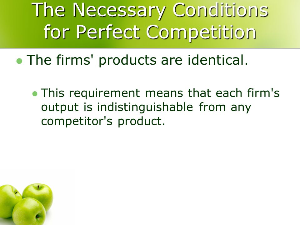The Necessary Conditions for Perfect Competition The firms' products are identical. This requirement means that each firm's output is indistinguishabl