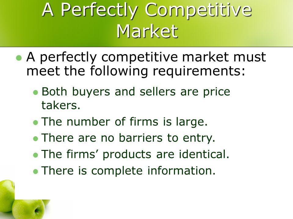 A Perfectly Competitive Market A perfectly competitive market must meet the following requirements: Both buyers and sellers are price takers. The numb