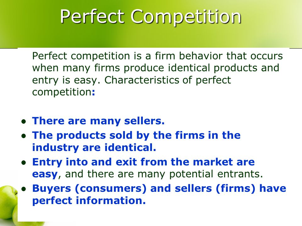 Perfect Competition Perfect competition is a firm behavior that occurs when many firms produce identical products and entry is easy. Characteristics o