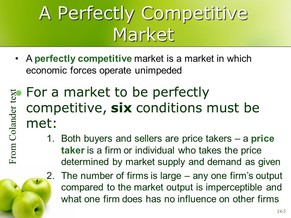 A Perfectly Competitive Market no 3.There are no barriers to entry – barriers to entry are social, political, or economic impediments that prevent firms from entering a market 4.Firms' products are identical – this requirement means that each firm's output is indistinguishable from any other firm's output 5.There is complete information – all consumers know all about the market such as prices, products, and available technology 6.Selling firms are profit-maximizing entrepreneurial firms – firms must seek maximum profit and only profit 14-6