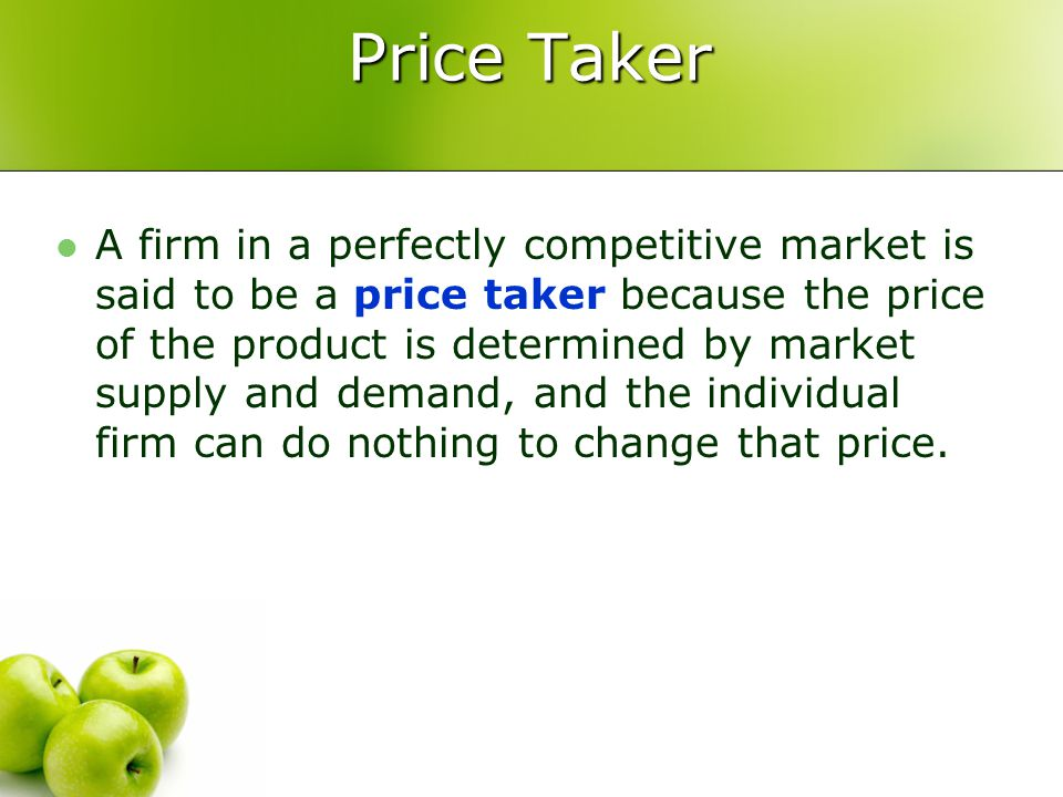 Price Taker A firm in a perfectly competitive market is said to be a price taker because the price of the product is determined by market supply and d