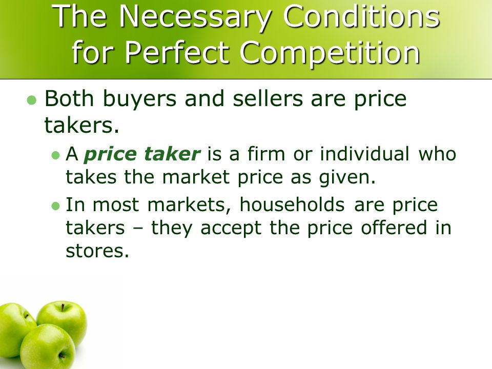 The Necessary Conditions for Perfect Competition Both buyers and sellers are price takers. A price taker is a firm or individual who takes the market