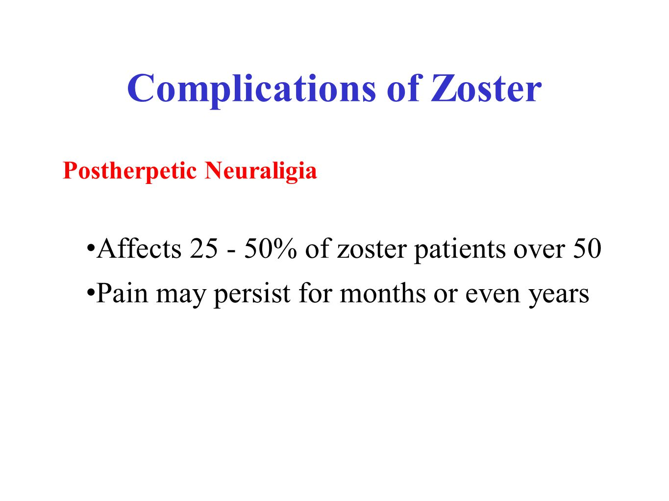 Complications of Zoster Postherpetic Neuraligia Affects 25 - 50% of zoster patients over 50 Pain may persist for months or even years