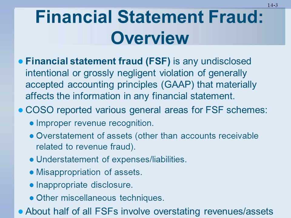 14-3 Financial Statement Fraud: Overview Financial statement fraud (FSF) is any undisclosed intentional or grossly negligent violation of generally accepted accounting principles (GAAP) that materially affects the information in any financial statement.
