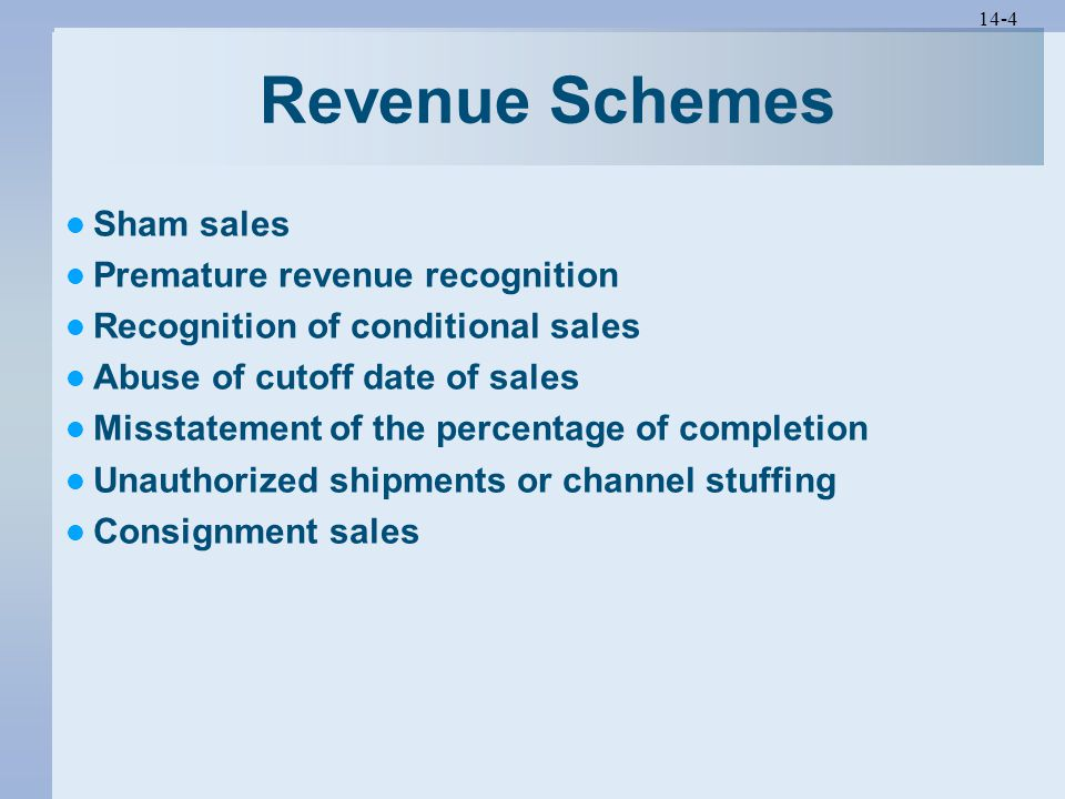 14-4 Revenue Schemes Sham sales Premature revenue recognition Recognition of conditional sales Abuse of cutoff date of sales Misstatement of the percentage of completion Unauthorized shipments or channel stuffing Consignment sales