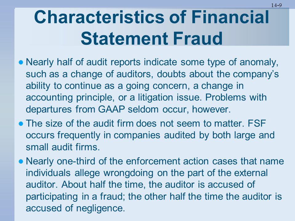 14-9 Characteristics of Financial Statement Fraud Nearly half of audit reports indicate some type of anomaly, such as a change of auditors, doubts about the company's ability to continue as a going concern, a change in accounting principle, or a litigation issue.