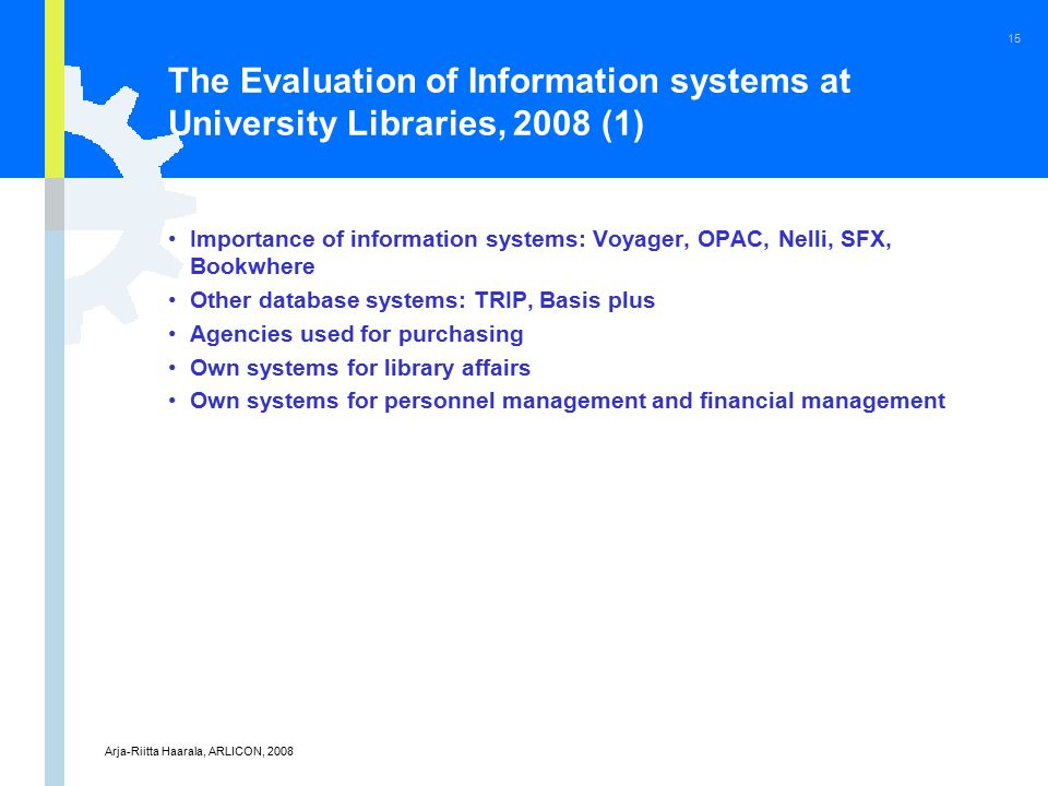 Arja-Riitta Haarala, ARLICON, 2008 15 The Evaluation of Information systems at University Libraries, 2008 (1) Importance of information systems: Voyager, OPAC, Nelli, SFX, Bookwhere Other database systems: TRIP, Basis plus Agencies used for purchasing Own systems for library affairs Own systems for personnel management and financial management