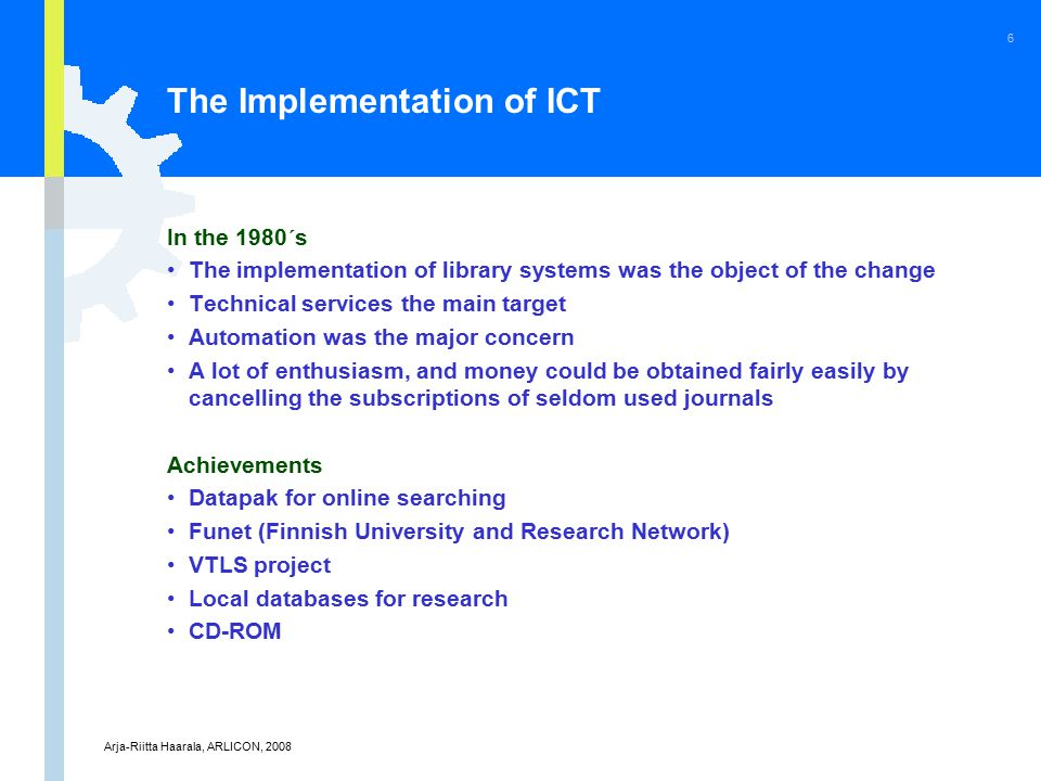 Arja-Riitta Haarala, ARLICON, 2008 6 The Implementation of ICT In the 1980´s The implementation of library systems was the object of the change Technical services the main target Automation was the major concern A lot of enthusiasm, and money could be obtained fairly easily by cancelling the subscriptions of seldom used journals Achievements Datapak for online searching Funet (Finnish University and Research Network) VTLS project Local databases for research CD-ROM