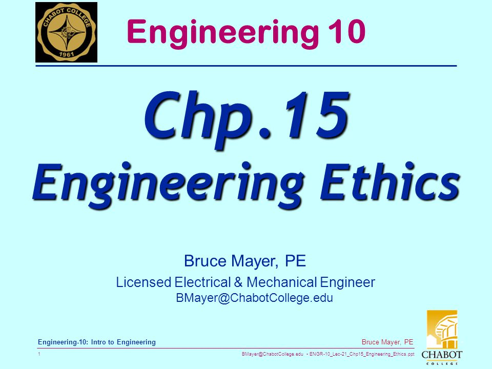 BMayer@ChabotCollege.edu ENGR-10_Lec-21_Chp15_Engineering_Ethics.ppt 1 Bruce Mayer, PE Engineering-10: Intro to Engineering Engineering 10 Chp.15 Engineering Ethics Bruce Mayer, PE Licensed Electrical & Mechanical Engineer BMayer@ChabotCollege.edu