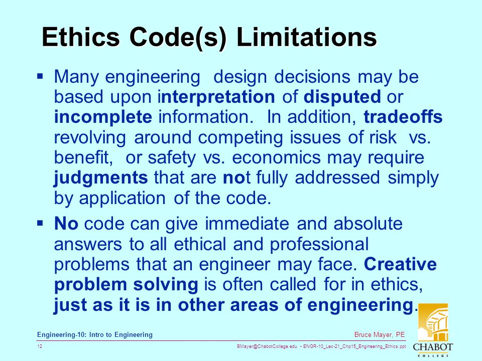 BMayer@ChabotCollege.edu ENGR-10_Lec-21_Chp15_Engineering_Ethics.ppt 12 Bruce Mayer, PE Engineering-10: Intro to Engineering Ethics Code(s) Limitations  Many engineering design decisions may be based upon interpretation of disputed or incomplete information.