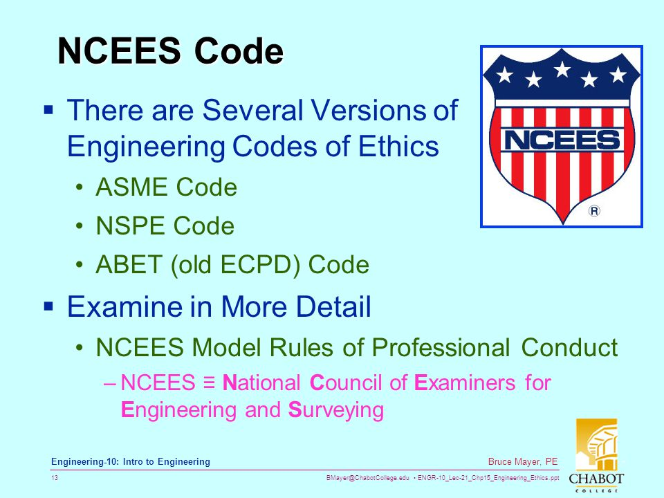 BMayer@ChabotCollege.edu ENGR-10_Lec-21_Chp15_Engineering_Ethics.ppt 13 Bruce Mayer, PE Engineering-10: Intro to Engineering NCEES Code  There are Several Versions of Engineering Codes of Ethics ASME Code NSPE Code ABET (old ECPD) Code  Examine in More Detail NCEES Model Rules of Professional Conduct –NCEES ≡ National Council of Examiners for Engineering and Surveying