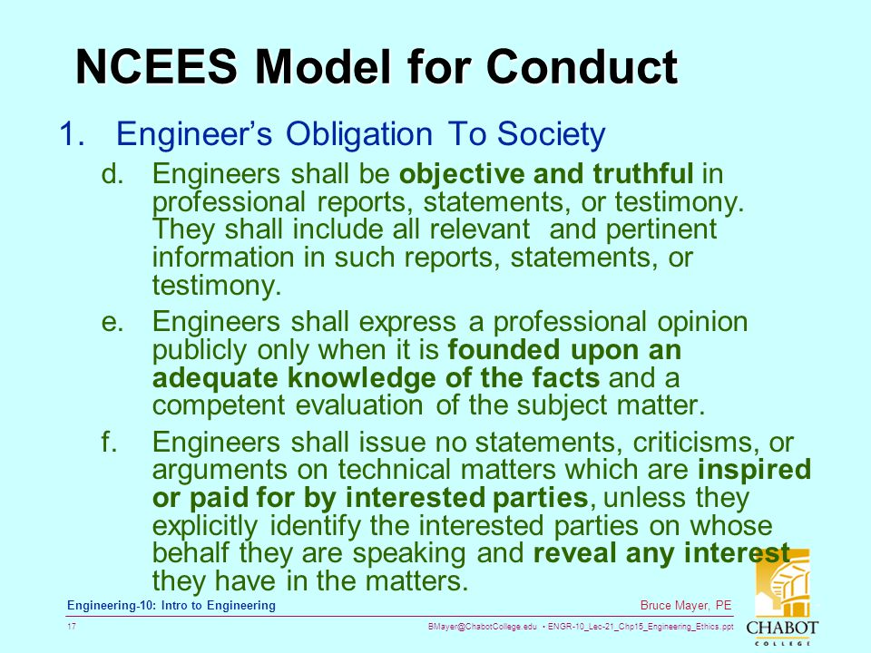 BMayer@ChabotCollege.edu ENGR-10_Lec-21_Chp15_Engineering_Ethics.ppt 17 Bruce Mayer, PE Engineering-10: Intro to Engineering NCEES Model for Conduct 1.Engineer's Obligation To Society d.Engineers shall be objective and truthful in professional reports, statements, or testimony.