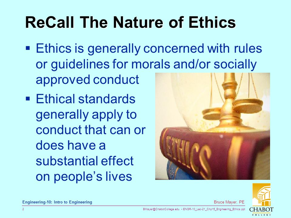 BMayer@ChabotCollege.edu ENGR-10_Lec-21_Chp15_Engineering_Ethics.ppt 2 Bruce Mayer, PE Engineering-10: Intro to Engineering ReCall The Nature of Ethics  Ethics is generally concerned with rules or guidelines for morals and/or socially approved conduct  Ethical standards generally apply to conduct that can or does have a substantial effect on people's lives