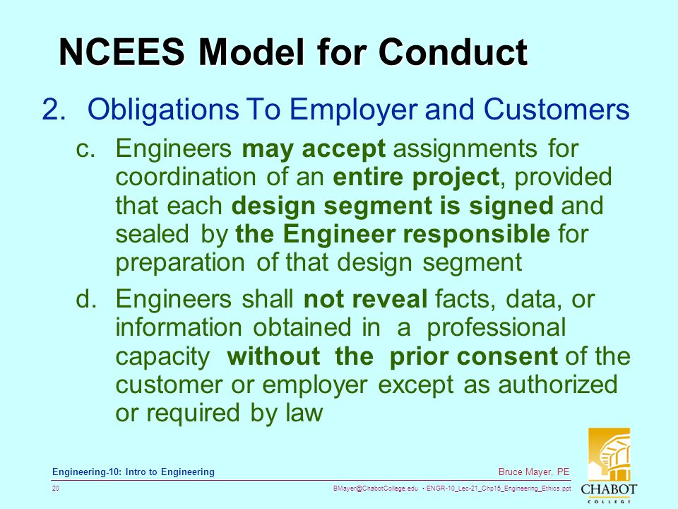 BMayer@ChabotCollege.edu ENGR-10_Lec-21_Chp15_Engineering_Ethics.ppt 20 Bruce Mayer, PE Engineering-10: Intro to Engineering NCEES Model for Conduct 2.Obligations To Employer and Customers c.Engineers may accept assignments for coordination of an entire project, provided that each design segment is signed and sealed by the Engineer responsible for preparation of that design segment d.Engineers shall not reveal facts, data, or information obtained in a professional capacity without the prior consent of the customer or employer except as authorized or required by law