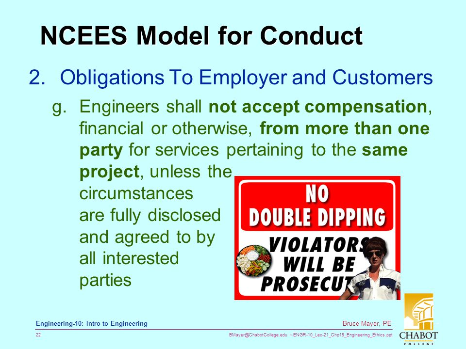 BMayer@ChabotCollege.edu ENGR-10_Lec-21_Chp15_Engineering_Ethics.ppt 22 Bruce Mayer, PE Engineering-10: Intro to Engineering NCEES Model for Conduct 2.Obligations To Employer and Customers g.Engineers shall not accept compensation, financial or otherwise, from more than one party for services pertaining to the same project, unless the circumstances are fully disclosed and agreed to by all interested parties