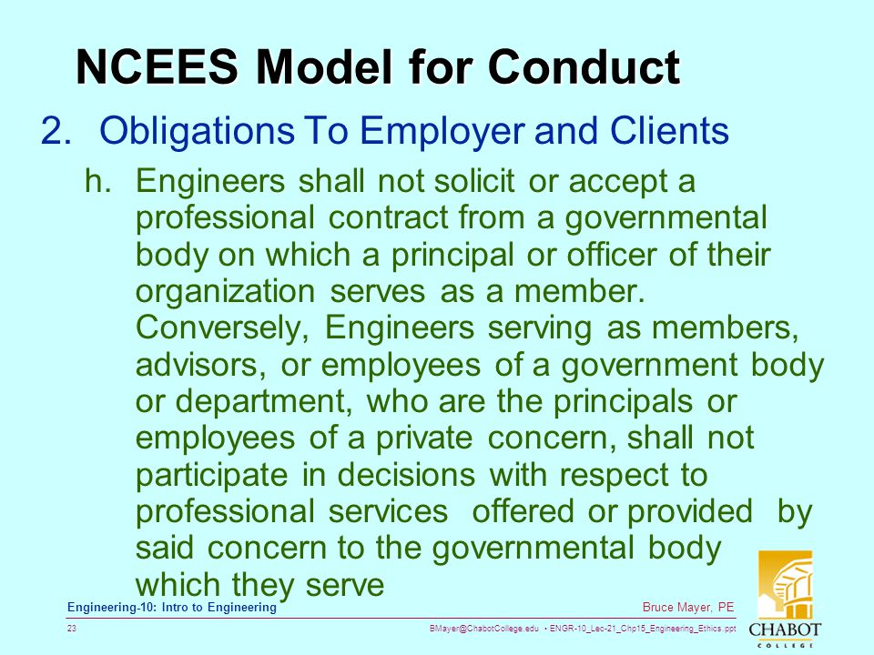 BMayer@ChabotCollege.edu ENGR-10_Lec-21_Chp15_Engineering_Ethics.ppt 23 Bruce Mayer, PE Engineering-10: Intro to Engineering NCEES Model for Conduct 2.Obligations To Employer and Clients h.Engineers shall not solicit or accept a professional contract from a governmental body on which a principal or officer of their organization serves as a member.