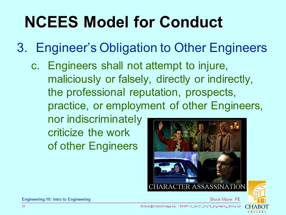 BMayer@ChabotCollege.edu ENGR-10_Lec-21_Chp15_Engineering_Ethics.ppt 26 Bruce Mayer, PE Engineering-10: Intro to Engineering NCEES Model for Conduct 3.Engineer's Obligation to Other Engineers c.Engineers shall not attempt to injure, maliciously or falsely, directly or indirectly, the professional reputation, prospects, practice, or employment of other Engineers, nor indiscriminately criticize the work of other Engineers