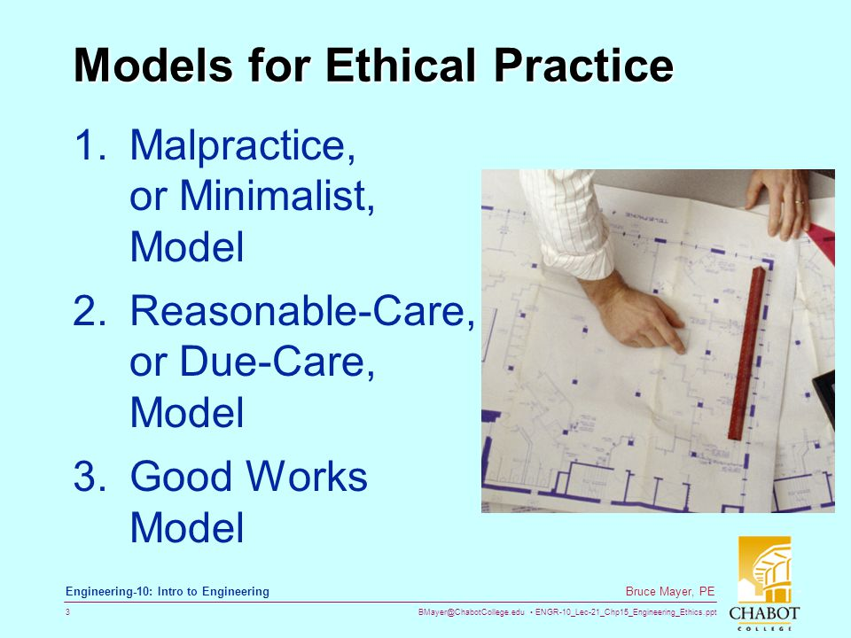 BMayer@ChabotCollege.edu ENGR-10_Lec-21_Chp15_Engineering_Ethics.ppt 3 Bruce Mayer, PE Engineering-10: Intro to Engineering Models for Ethical Practice 1.Malpractice, or Minimalist, Model 2.Reasonable-Care, or Due-Care, Model 3.Good Works Model