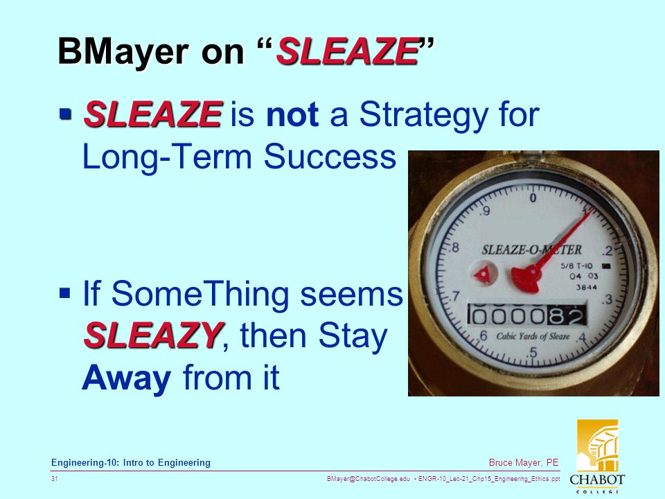 BMayer@ChabotCollege.edu ENGR-10_Lec-21_Chp15_Engineering_Ethics.ppt 31 Bruce Mayer, PE Engineering-10: Intro to Engineering BMayer on SLEAZE  SLEAZE  SLEAZE is not a Strategy for Long-Term Success SLEAZY  If SomeThing seems SLEAZY, then Stay Away from it