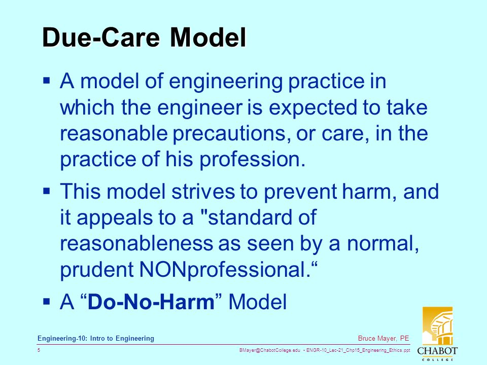 BMayer@ChabotCollege.edu ENGR-10_Lec-21_Chp15_Engineering_Ethics.ppt 5 Bruce Mayer, PE Engineering-10: Intro to Engineering Due-Care Model  A model of engineering practice in which the engineer is expected to take reasonable precautions, or care, in the practice of his profession.