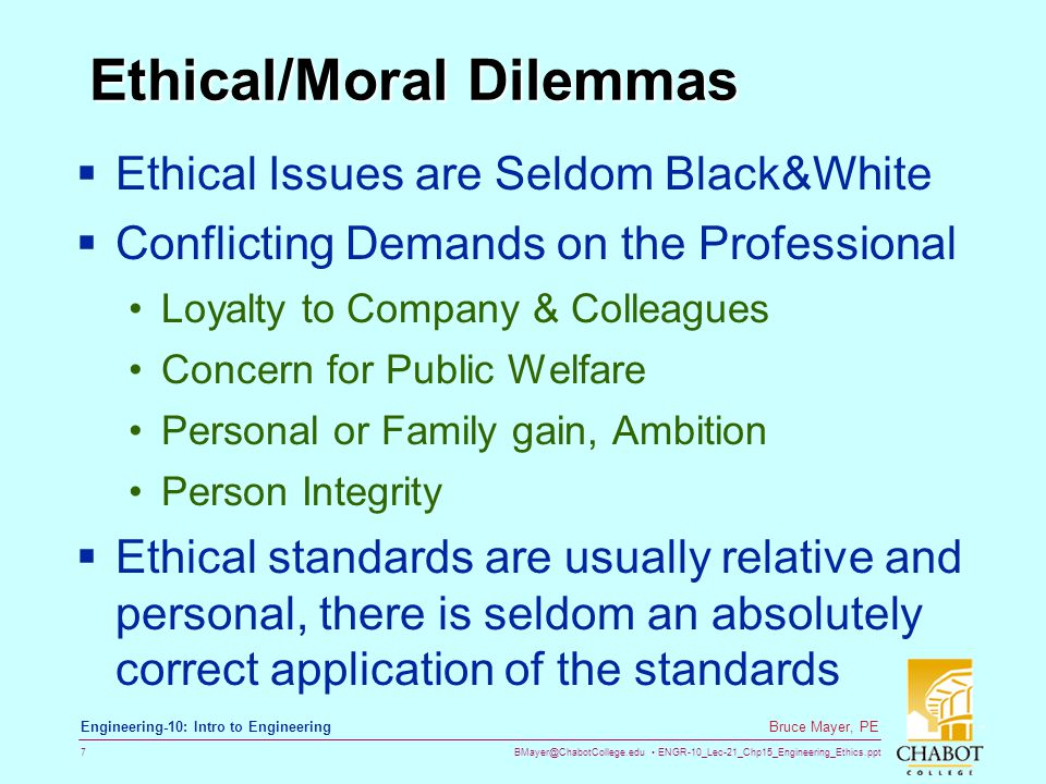 BMayer@ChabotCollege.edu ENGR-10_Lec-21_Chp15_Engineering_Ethics.ppt 7 Bruce Mayer, PE Engineering-10: Intro to Engineering Ethical/Moral Dilemmas  Ethical Issues are Seldom Black&White  Conflicting Demands on the Professional Loyalty to Company & Colleagues Concern for Public Welfare Personal or Family gain, Ambition Person Integrity  Ethical standards are usually relative and personal, there is seldom an absolutely correct application of the standards