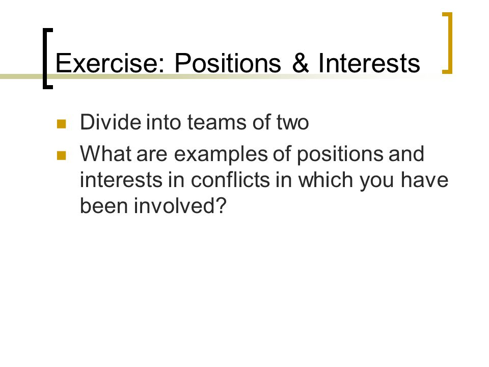 Exercise: Positions & Interests Divide into teams of two What are examples of positions and interests in conflicts in which you have been involved
