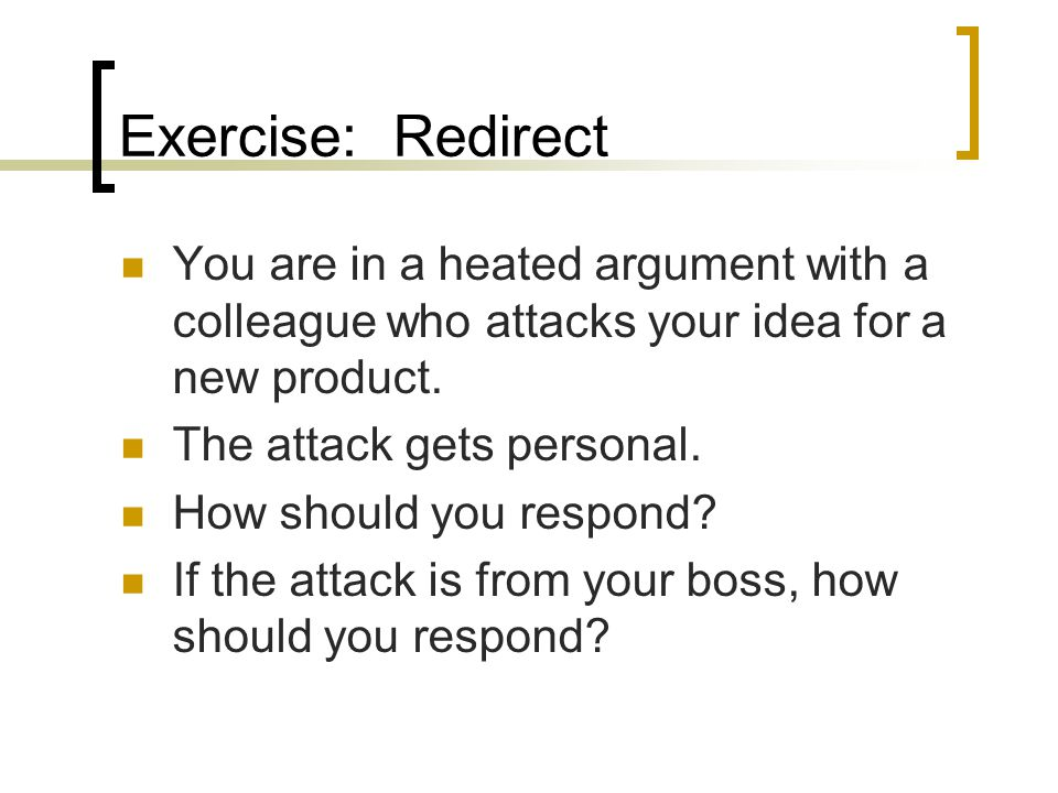 Exercise: Redirect You are in a heated argument with a colleague who attacks your idea for a new product. The attack gets personal. How should you res