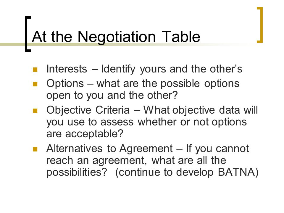 At the Negotiation Table Interests – Identify yours and the other's Options – what are the possible options open to you and the other.