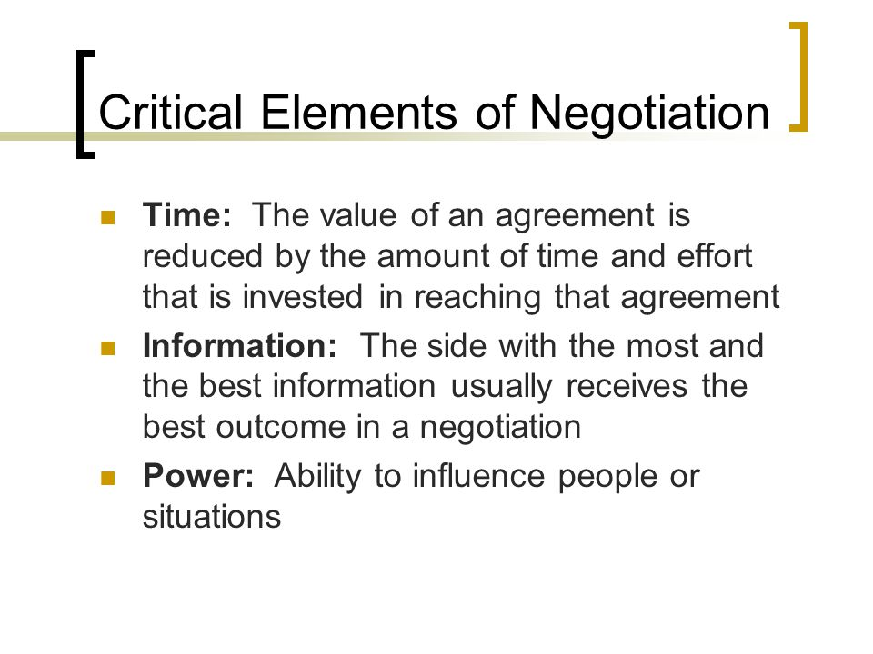 Critical Elements of Negotiation Time: The value of an agreement is reduced by the amount of time and effort that is invested in reaching that agreeme