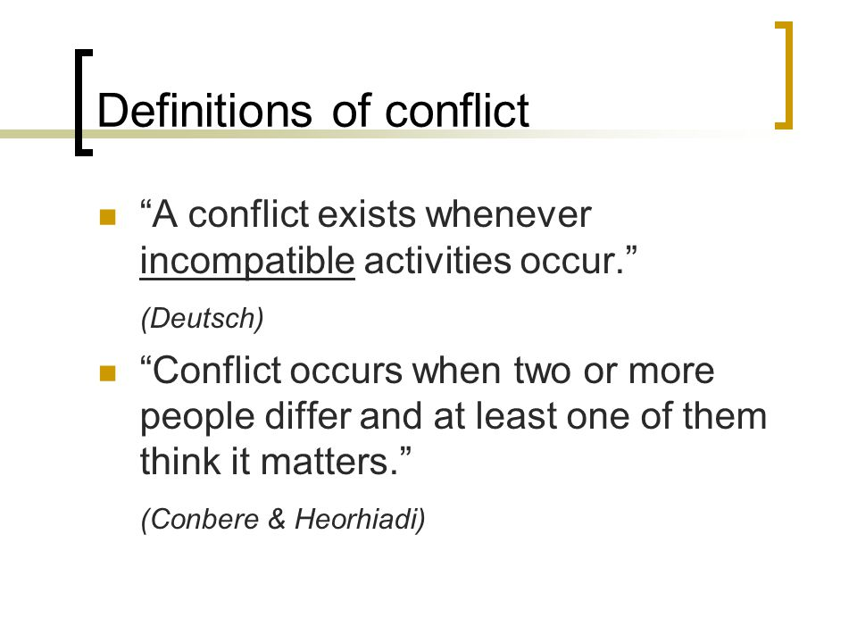 Definitions of conflict A conflict exists whenever incompatible activities occur. (Deutsch) Conflict occurs when two or more people differ and at least one of them think it matters. (Conbere & Heorhiadi)
