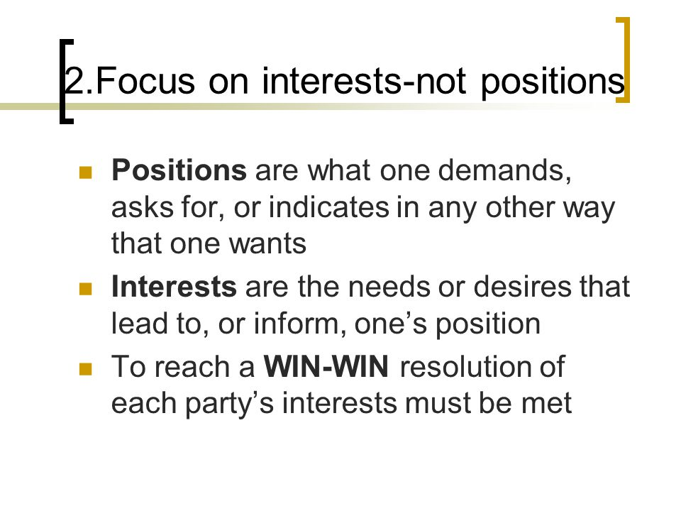 2.Focus on interests-not positions Positions are what one demands, asks for, or indicates in any other way that one wants Interests are the needs or desires that lead to, or inform, one's position To reach a WIN-WIN resolution of each party's interests must be met